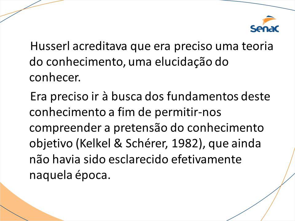Husserl acreditava que era preciso uma teoria do conhecimento, uma elucidação do conhecer. Era preciso ir à busca dos fundamentos deste conhecimento a