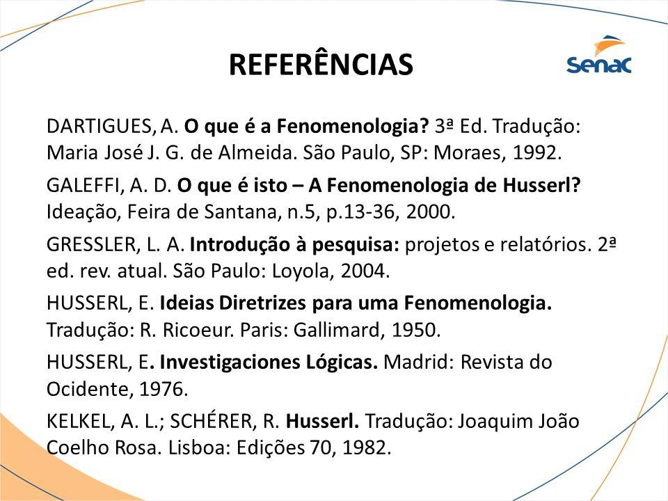 REFERÊNCIAS DARTIGUES, A. O que é a Fenomenologia? 3ª Ed. Tradução: Maria José J. G. de Almeida. São Paulo, SP: Moraes, 1992. GALEFFI, A. D. O que é i