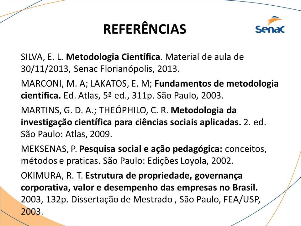 REFERÊNCIAS SILVA, E. L. Metodologia Científica. Material de aula de 30/11/2013, Senac Florianópolis, 2013. MARCONI, M. A; LAKATOS, E. M; Fundamentos