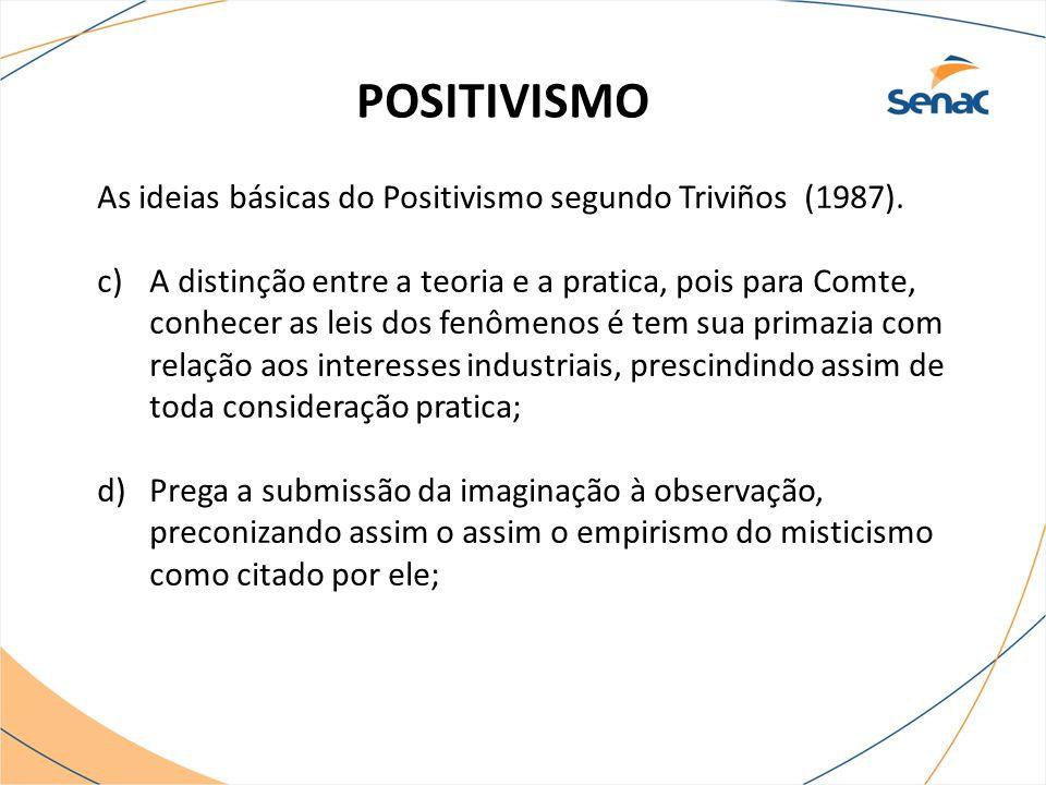 POSITIVISMO As ideias básicas do Positivismo segundo Triviños (1987). c)A distinção entre a teoria e a pratica, pois para Comte, conhecer as leis dos