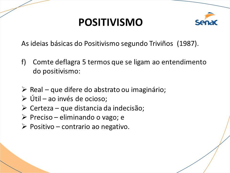 POSITIVISMO As ideias básicas do Positivismo segundo Triviños (1987). f)Comte deflagra 5 termos que se ligam ao entendimento do positivismo:  Real –
