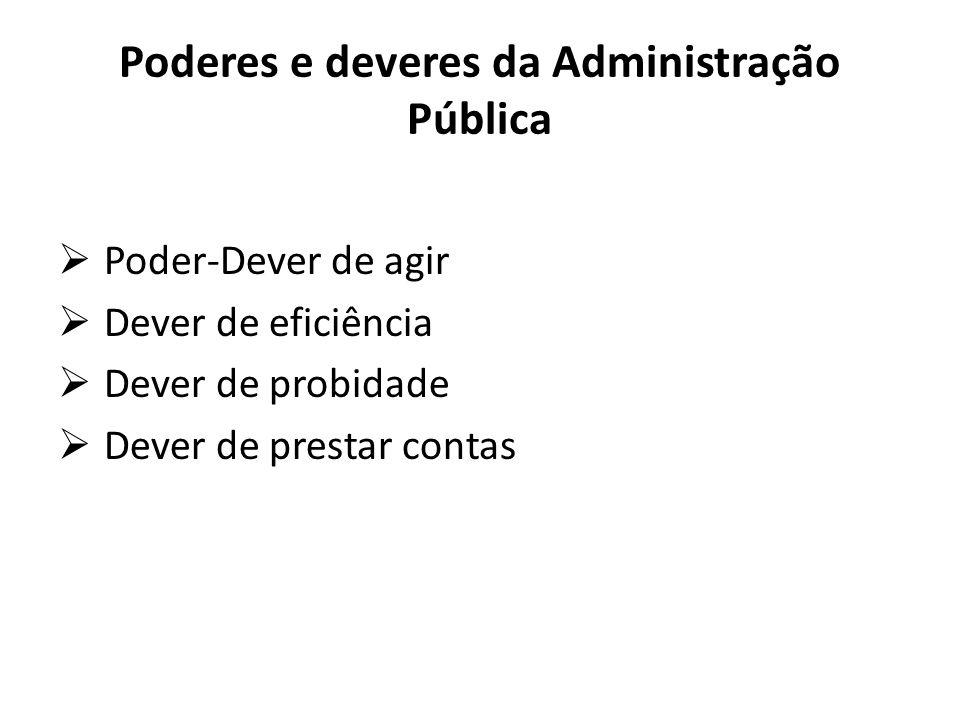 Poderes e deveres da Administração Pública  Poder-Dever de agir  Dever de eficiência  Dever de probidade  Dever de prestar contas