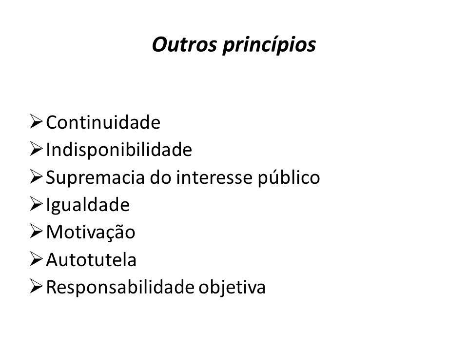 Outros princípios  Continuidade  Indisponibilidade  Supremacia do interesse público  Igualdade  Motivação  Autotutela  Responsabilidade objetiva