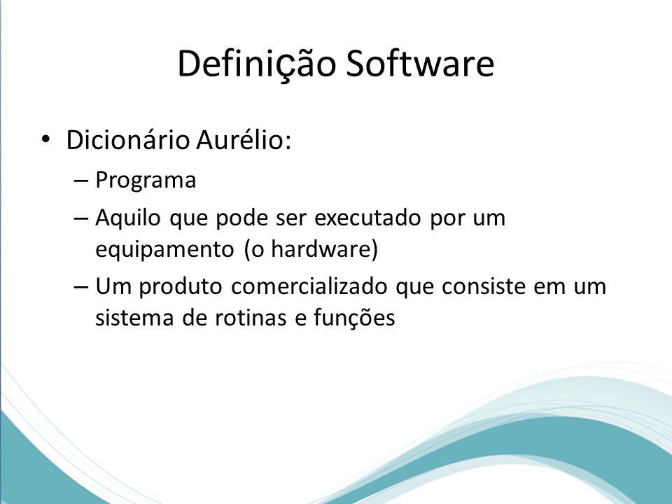 Defini ç ão Software Dicionário Aurélio: – Programa – Aquilo que pode ser executado por um equipamento (o hardware) – Um produto comercializado que consiste em um sistema de rotinas e funções