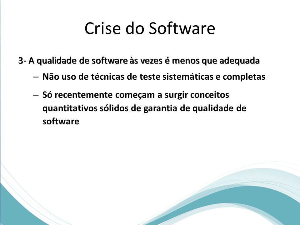 Crise do Software 3- A qualidade de software às vezes é menos que adequada – Não uso de técnicas de teste sistemáticas e completas – Só recentemente começam a surgir conceitos quantitativos sólidos de garantia de qualidade de software