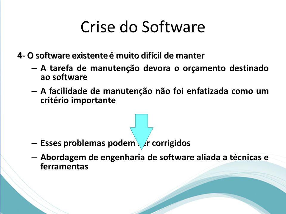 Crise do Software 4- O software existente é muito difícil de manter – A tarefa de manutenção devora o orçamento destinado ao software – A facilidade de manutenção não foi enfatizada como um critério importante – Esses problemas podem ser corrigidos – Abordagem de engenharia de software aliada a técnicas e ferramentas