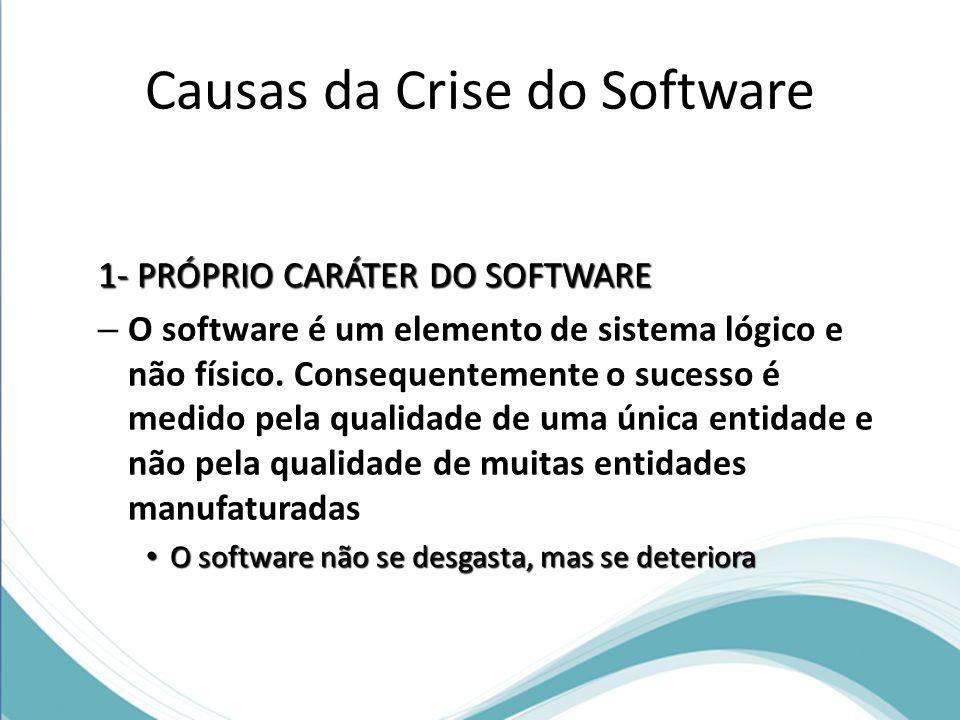 Causas da Crise do Software 1- PRÓPRIO CARÁTER DO SOFTWARE – O software é um elemento de sistema lógico e não físico.