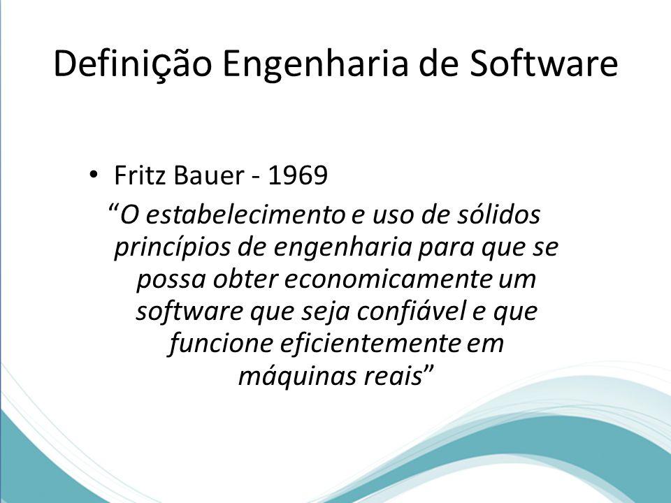 Defini ç ão Engenharia de Software Fritz Bauer - 1969 O estabelecimento e uso de sólidos princípios de engenharia para que se possa obter economicamente um software que seja confiável e que funcione eficientemente em máquinas reais