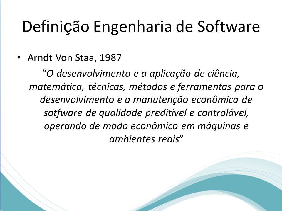 Defini ç ão Engenharia de Software Arndt Von Staa, 1987 O desenvolvimento e a aplicação de ciência, matemática, técnicas, métodos e ferramentas para o desenvolvimento e a manutenção econômica de sotfware de qualidade preditível e controlável, operando de modo econômico em máquinas e ambientes reais
