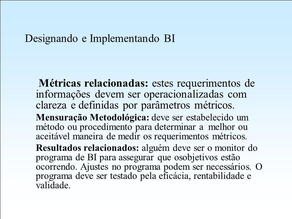 Designando e Implementando BI Métricas relacionadas: estes requerimentos de informações devem ser operacionalizadas com clareza e definidas por parâmetros métricos.