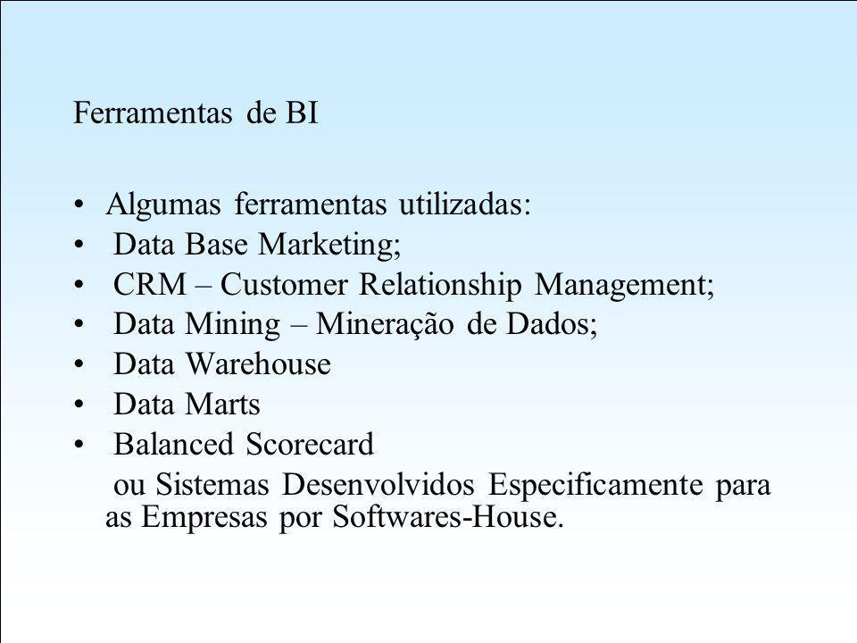 Ferramentas de BI Algumas ferramentas utilizadas: Data Base Marketing; CRM – Customer Relationship Management; Data Mining – Mineração de Dados; Data Warehouse Data Marts Balanced Scorecard ou Sistemas Desenvolvidos Especificamente para as Empresas por Softwares-House.