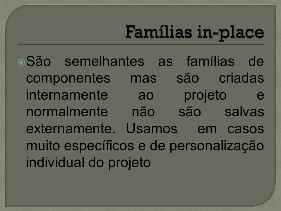  São semelhantes as famílias de componentes mas são criadas internamente ao projeto e normalmente não são salvas externamente. Usamos em casos muito