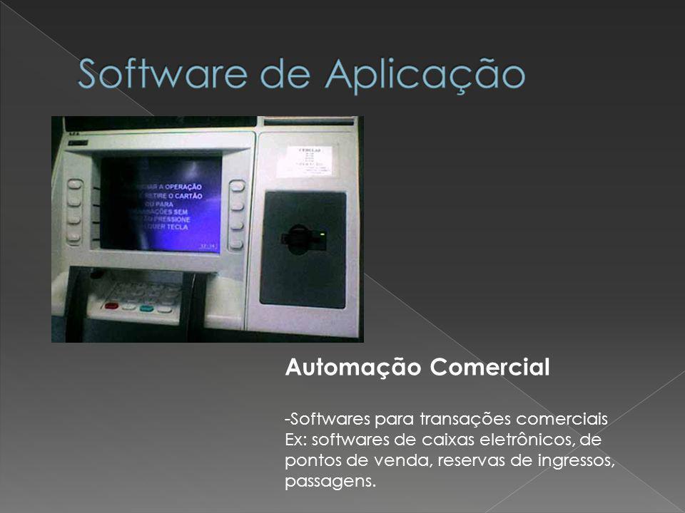 Automação Comercial -Softwares para transações comerciais Ex: softwares de caixas eletrônicos, de pontos de venda, reservas de ingressos, passagens.