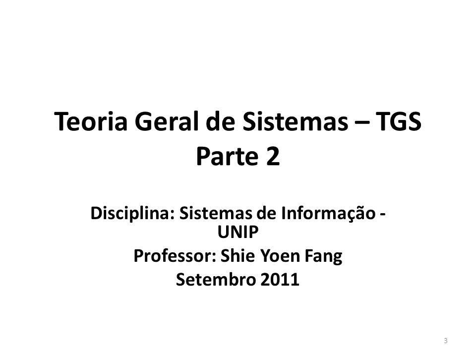 Teoria Geral de Sistemas – TGS Parte 2 Disciplina: Sistemas de Informação - UNIP Professor: Shie Yoen Fang Setembro 2011 3