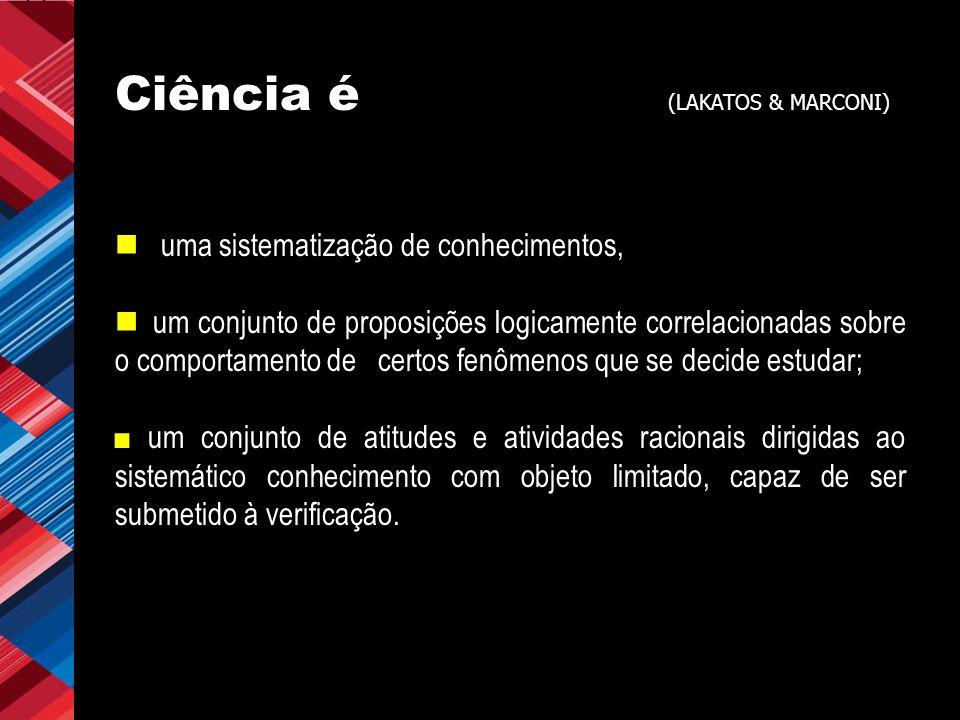 Ciência é (LAKATOS & MARCONI) uma sistematização de conhecimentos, um conjunto de proposições logicamente correlacionadas sobre o comportamento de cer