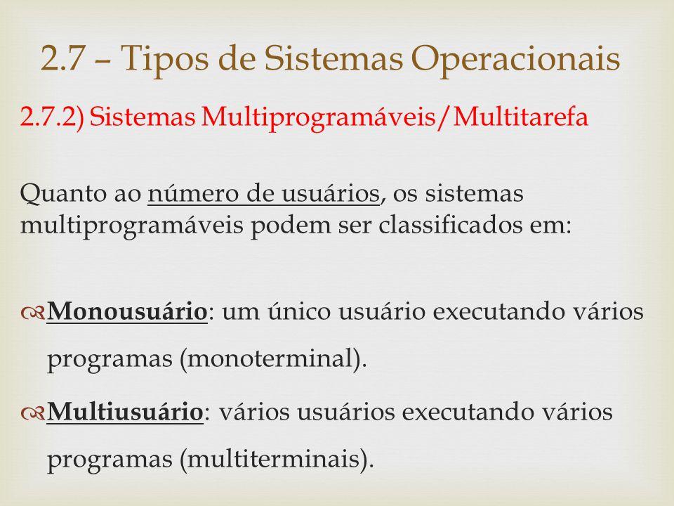 2.7.2) Sistemas Multiprogramáveis/Multitarefa Quanto à forma com que suas aplicações são gerenciadas, os sistemas multiprogramáveis podem ser classificados em:  Batch ;  Tempo compartilhado ;  Tempo real 2.7 – Tipos de Sistemas Operacionais