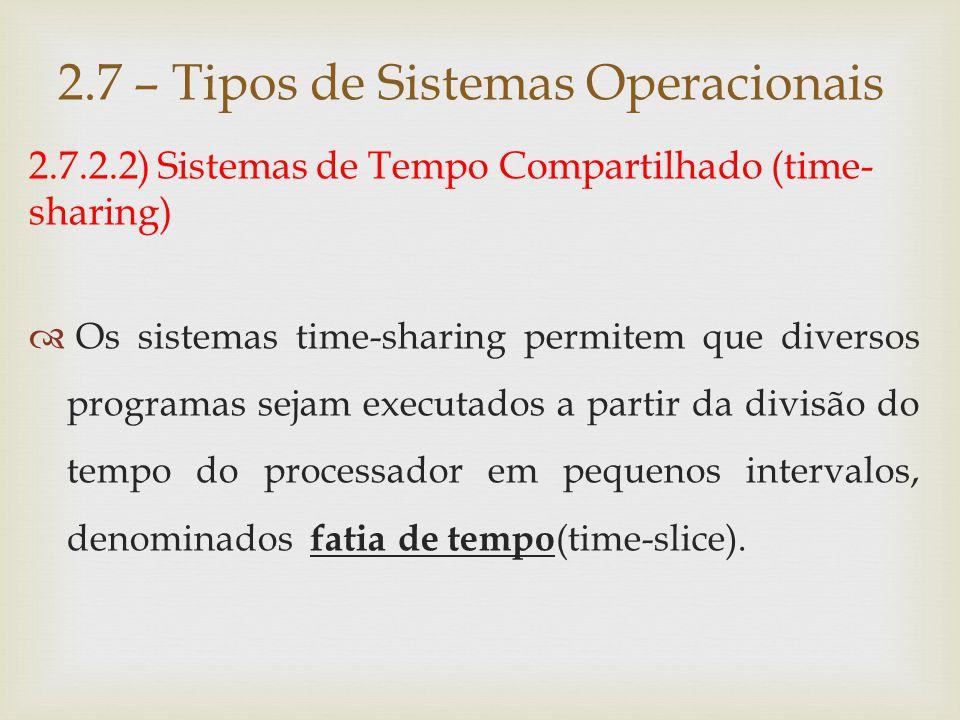 2.7.2.2) Sistemas de Tempo Compartilhado (time- sharing)  Caso a fatia de tempo não seja suficiente para a conclusão do programa, ele é interrompido pelo sistema operacional e substituído por outro, enquanto fica aguardando uma nova fatia de tempo.