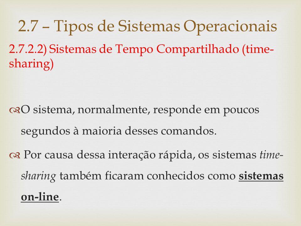 2.7.2.3) Sistemas de Tempo Real (real-time)  São semelhantes aos sistemas time-sharing, embora exijam tempo de resposta dentro de limites rígidos, na execução de tarefas.