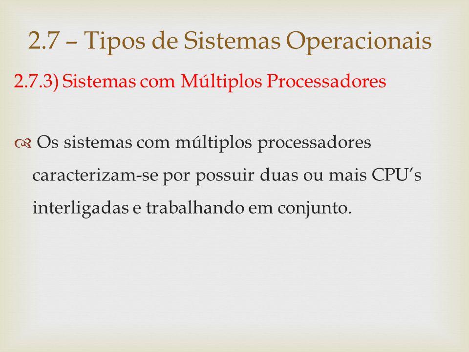 2.7.3) Sistemas com Múltiplos Processadores  A vantagem deste tipo de sistema é permitir que vários programas sejam executados ao mesmo tempo ou que um mesmo programa seja subdividido em partes para serem executadas simultaneamente em mais de uma processador.