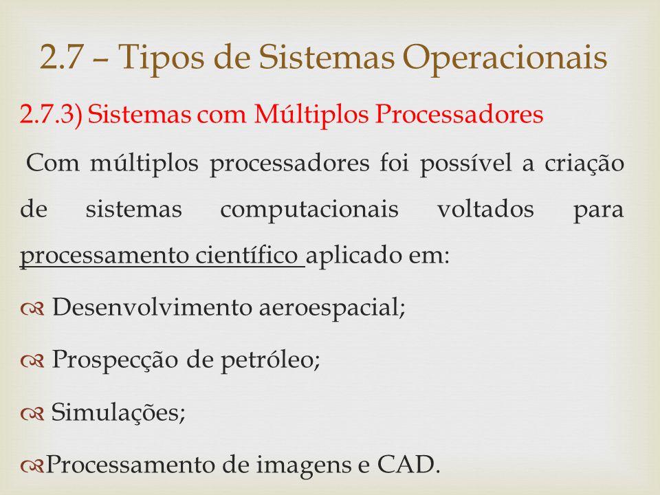 2.7.3) Sistemas com Múltiplos Processadores Vantagens:  Escalabilidade;  Disponibilidade;  Balanceamento de carga; 2.7 – Tipos de Sistemas Operacionais