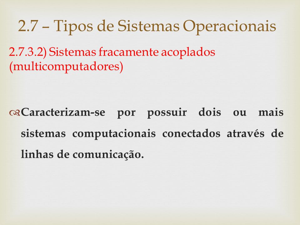 2.7.3.2) Sistemas fracamente acoplados (multicomputadores) Com base no grau de integração dos hosts da rede, podemos dividir os sistemas fracamente acoplados em:  Sistemas operacionais de rede;  Sistemas distribuídos.
