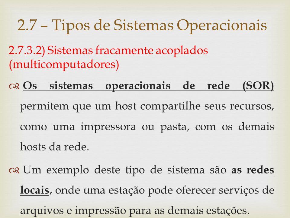 2.7.3.2) Sistemas fracamente acoplados (multicomputadores)  Enquanto no SOR's os usuários têm conhecimento dos hosts e seus serviços, nos sistemas distribuídos, o sistema operacional esconde os detalhes dos hosts individuais e passa a tratá-los como um conjunto único (como se fosse um sistema fortemente acoplado).