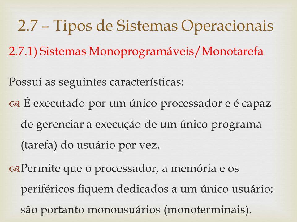 2.7.1) Sistemas Monoprogramáveis/Monotarefa Possui as seguintes características:  O processador fica ocioso quando o programa espera pela ocorrência de uma E/S.