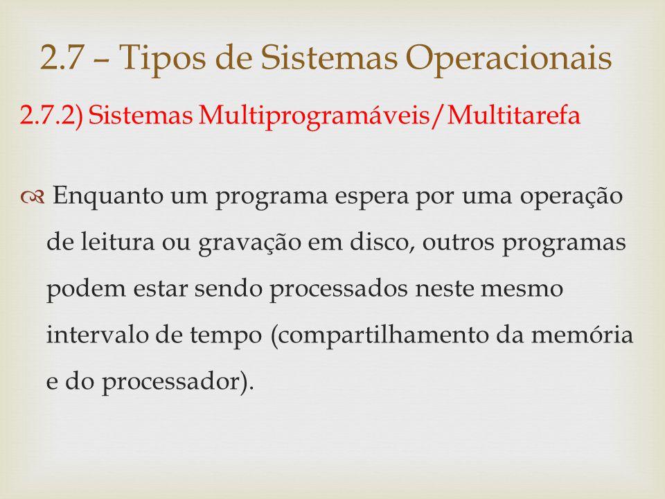 2.7.2) Sistemas Multiprogramáveis/Multitarefa  O sistema operacional se preocupa em gerenciar o acesso concorrente aos seus diversos recursos, como memória, processador e periféricos.
