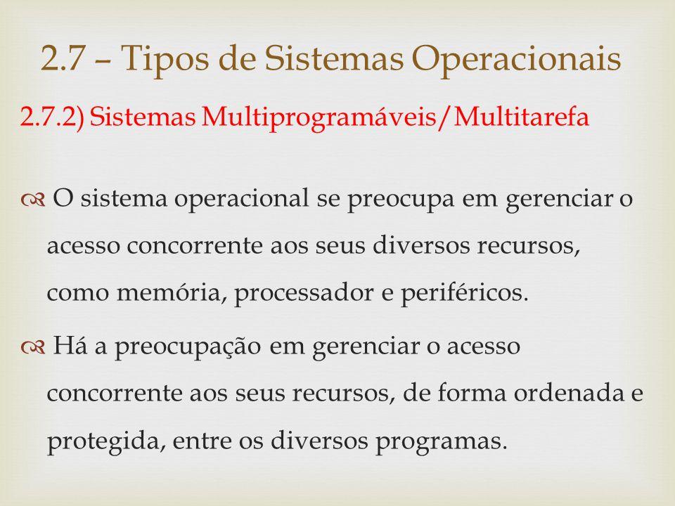 2.7.2) Sistemas Multiprogramáveis/Multitarefa Características:  Redução de custos, em função da possibilidade de compartilhamento dos diversos recursos entre as aplicações;  Redução total do tempo de execução das aplicações.