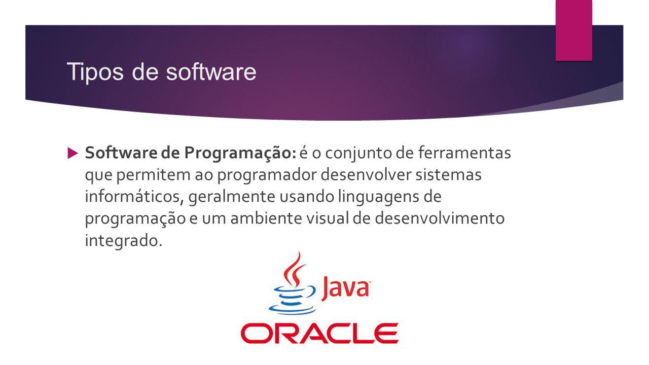 Tipos de software  Software de Programação: é o conjunto de ferramentas que permitem ao programador desenvolver sistemas informáticos, geralmente usa