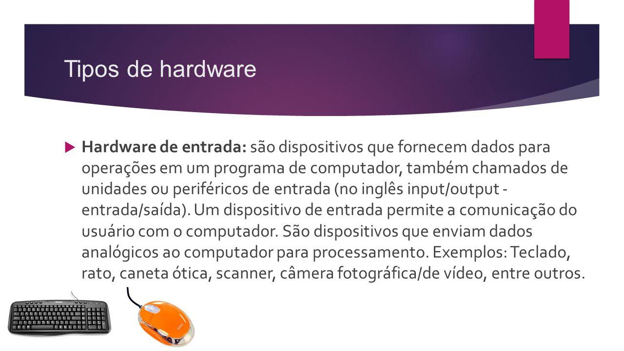 Tipos de hardware  Hardware de entrada: são dispositivos que fornecem dados para operações em um programa de computador, também chamados de unidades