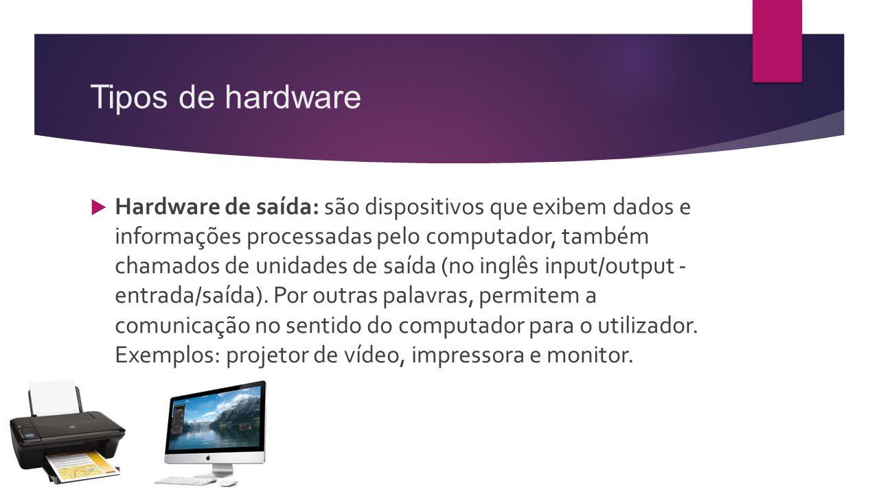 Tipos de hardware  Hardware de saída: são dispositivos que exibem dados e informações processadas pelo computador, também chamados de unidades de saí