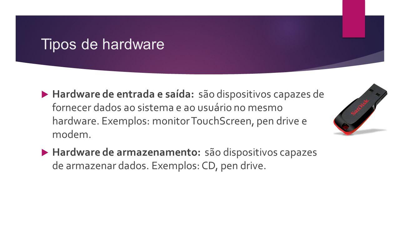 Tipos de hardware  Hardware de entrada e saída: são dispositivos capazes de fornecer dados ao sistema e ao usuário no mesmo hardware. Exemplos: monit