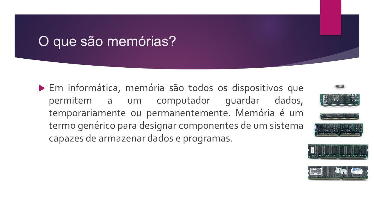 O que são memórias?  Em informática, memória são todos os dispositivos que permitem a um computador guardar dados, temporariamente ou permanentemente