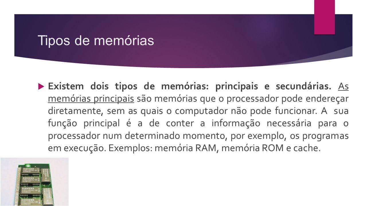 Tipos de memórias  Existem dois tipos de memórias: principais e secundárias. As memórias principais são memórias que o processador pode endereçar dir