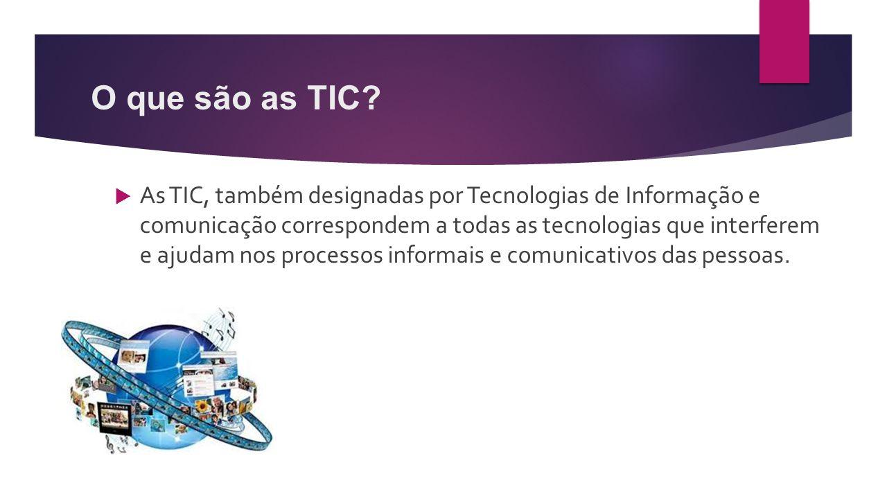 O que são as TIC?  As TIC, também designadas por Tecnologias de Informação e comunicação correspondem a todas as tecnologias que interferem e ajudam