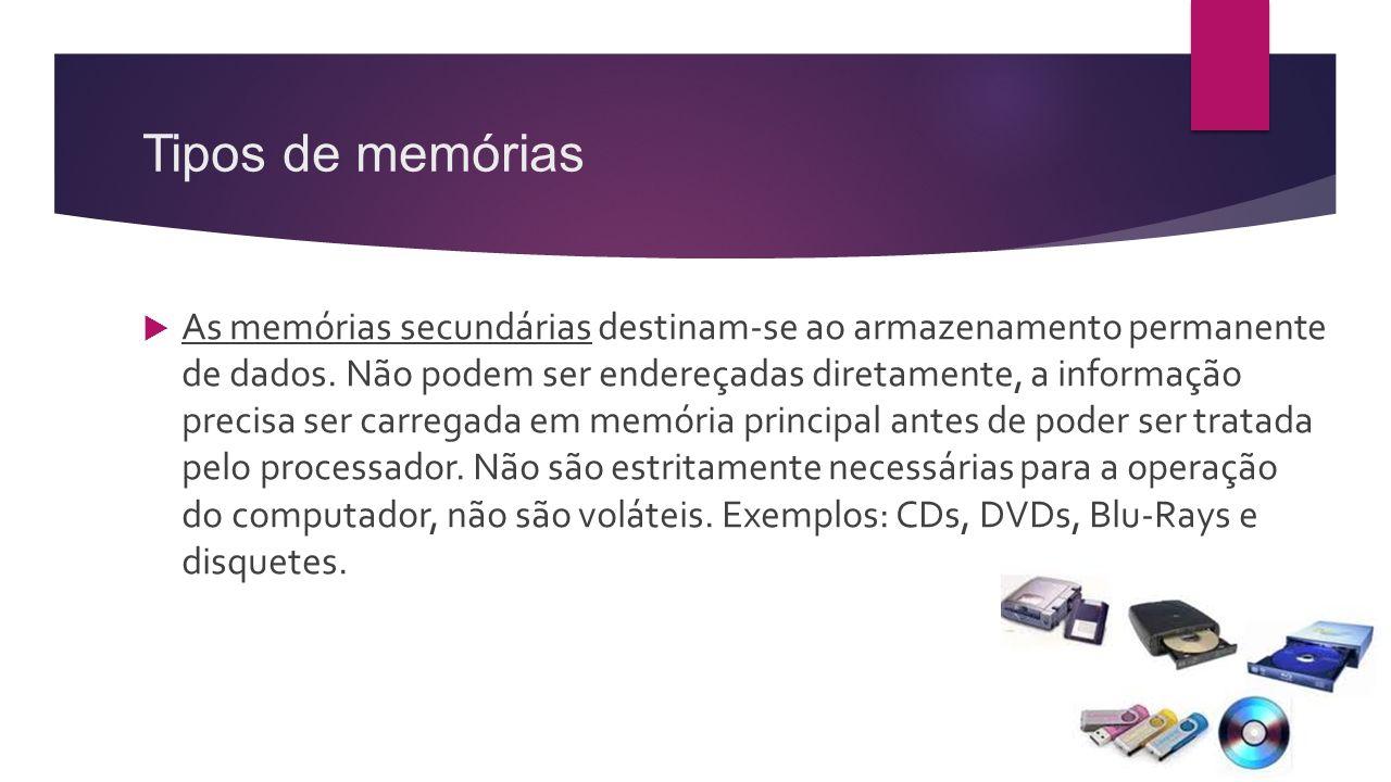 Tipos de memórias  As memórias secundárias destinam-se ao armazenamento permanente de dados. Não podem ser endereçadas diretamente, a informação prec