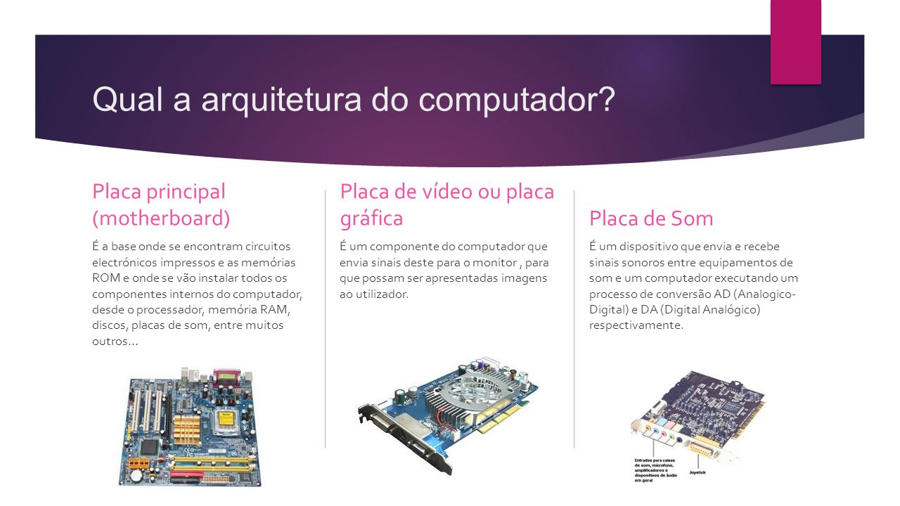 Qual a arquitetura do computador? Placa principal (motherboard) É a base onde se encontram circuitos electrónicos impressos e as memórias ROM e onde s