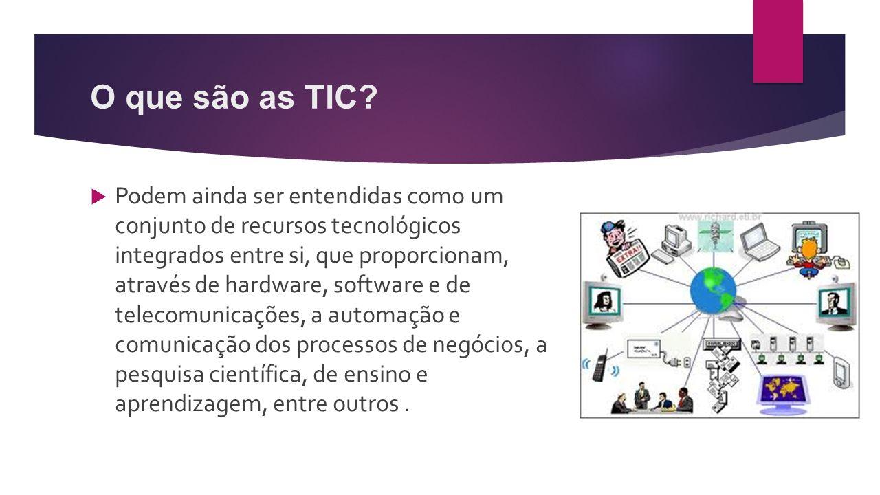 O que são as TIC?  Podem ainda ser entendidas como um conjunto de recursos tecnológicos integrados entre si, que proporcionam, através de hardware, s