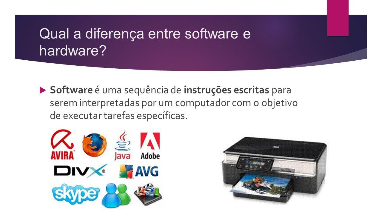 Qual a diferença entre software e hardware?  Software é uma sequência de instruções escritas para serem interpretadas por um computador com o objetiv