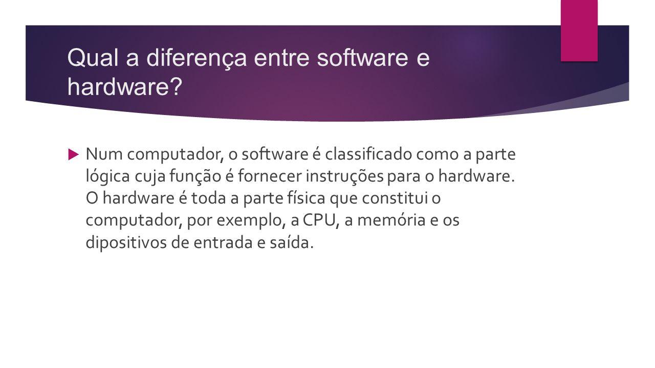 Qual a diferença entre software e hardware?  Num computador, o software é classificado como a parte lógica cuja função é fornecer instruções para o h