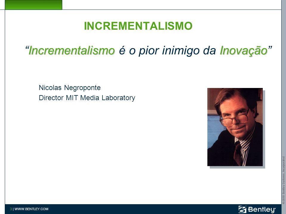 © 2010 Bentley Systems, Incorporated 3 | WWW.BENTLEY.COM INCREMENTALISMO IncrementalismoInovação Incrementalismo é o pior inimigo da Inovação Nicolas Negroponte Director MIT Media Laboratory
