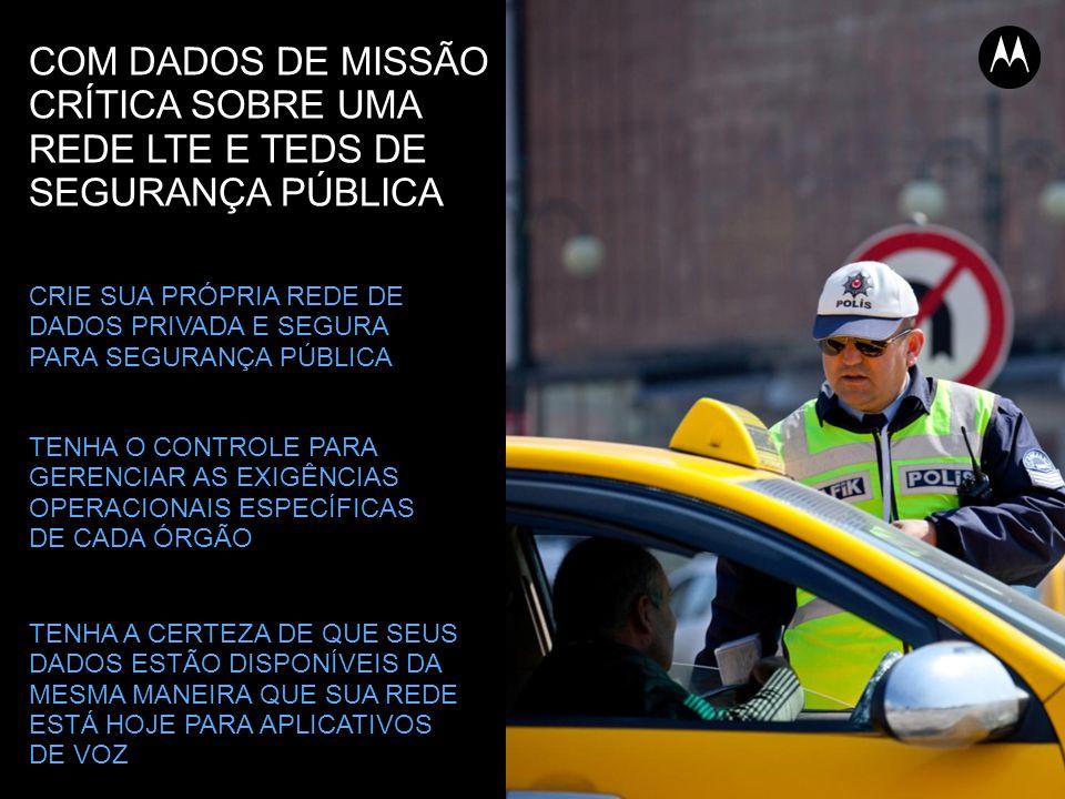 COM DADOS DE MISSÃO CRÍTICA SOBRE UMA REDE LTE E TEDS DE SEGURANÇA PÚBLICA CRIE SUA PRÓPRIA REDE DE DADOS PRIVADA E SEGURA PARA SEGURANÇA PÚBLICA TENHA O CONTROLE PARA GERENCIAR AS EXIGÊNCIAS OPERACIONAIS ESPECÍFICAS DE CADA ÓRGÃO TENHA A CERTEZA DE QUE SEUS DADOS ESTÃO DISPONÍVEIS DA MESMA MANEIRA QUE SUA REDE ESTÁ HOJE PARA APLICATIVOS DE VOZ