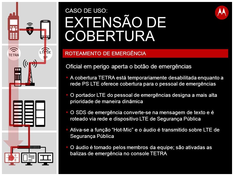  A cobertura TETRA está temporariamente desabilitada enquanto a rede PS LTE oferece cobertura para o pessoal de emergências  O portador LTE do pessoal de emergências designa a mais alta prioridade de maneira dinâmica  O SDS de emergência converte-se na mensagem de texto e é roteado via rede e dispositivo LTE de Segurança Pública  Ativa-se a função Hot-Mic e o áudio é transmitido sobre LTE de Segurança Pública  O áudio é tomado pelos membros da equipe; são ativadas as balizas de emergência no console TETRA ROTEAMENTO DE EMERGÊNCIA Oficial em perigo aperta o botão de emergências TETRA LTE DE SP EXTENSÃO DE COBERTURA CASO DE USO: