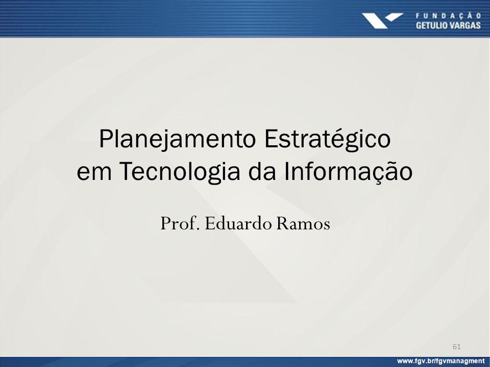Planejamento Estratégico em Tecnologia da Informação Prof. Eduardo Ramos 61