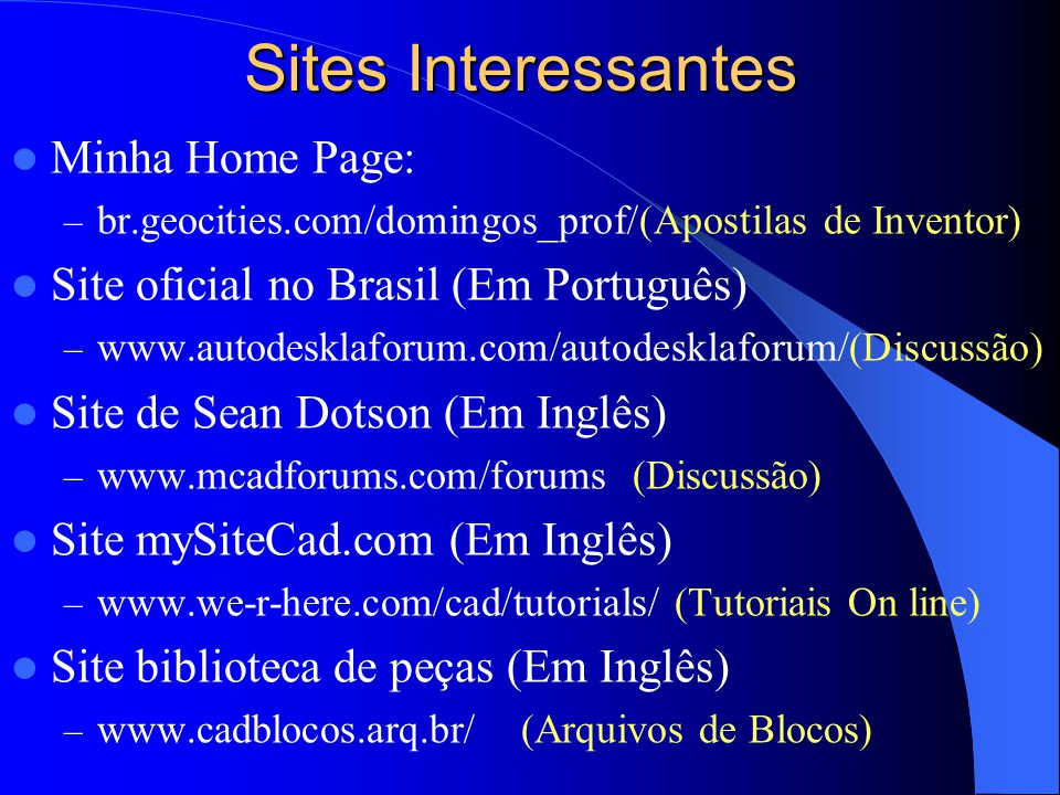 Sites Interessantes Minha Home Page: – br.geocities.com/domingos_prof/(Apostilas de Inventor) Site oficial no Brasil (Em Português) – www.autodesklaforum.com/autodesklaforum/(Discussão) Site de Sean Dotson (Em Inglês) – www.mcadforums.com/forums (Discussão) Site mySiteCad.com (Em Inglês) – www.we-r-here.com/cad/tutorials/ (Tutoriais On line) Site biblioteca de peças (Em Inglês) – www.cadblocos.arq.br/ (Arquivos de Blocos)