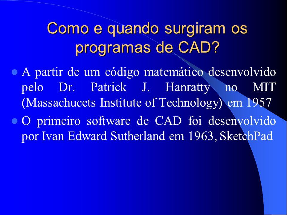 Como e quando surgiram os programas de CAD? A partir de um código matemático desenvolvido pelo Dr. Patrick J. Hanratty no MIT (Massachucets Institute