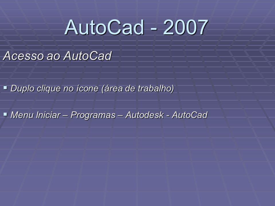 AutoCad - 2007 Acesso ao AutoCad  Duplo clique no ícone (área de trabalho)  Menu Iniciar – Programas – Autodesk - AutoCad