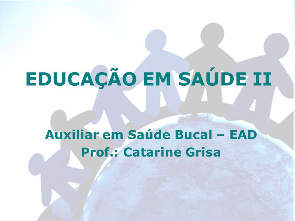 EDUCAÇÃO EM SAÚDE II Auxiliar em Saúde Bucal – EAD Prof.: Catarine Grisa