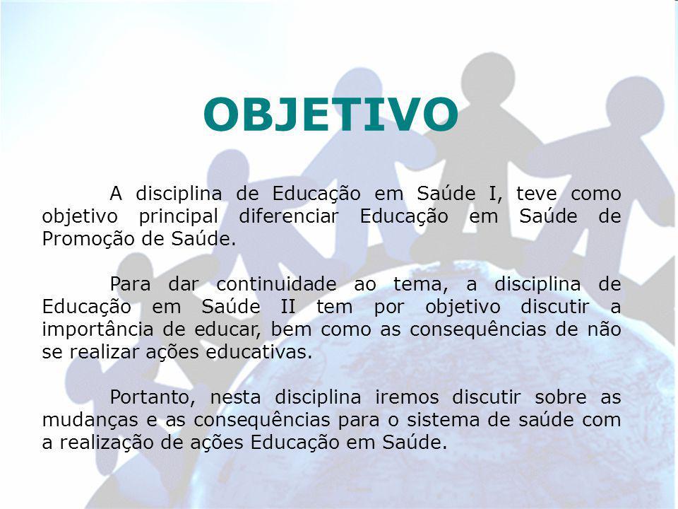 OBJETIVO A disciplina de Educação em Saúde I, teve como objetivo principal diferenciar Educação em Saúde de Promoção de Saúde.